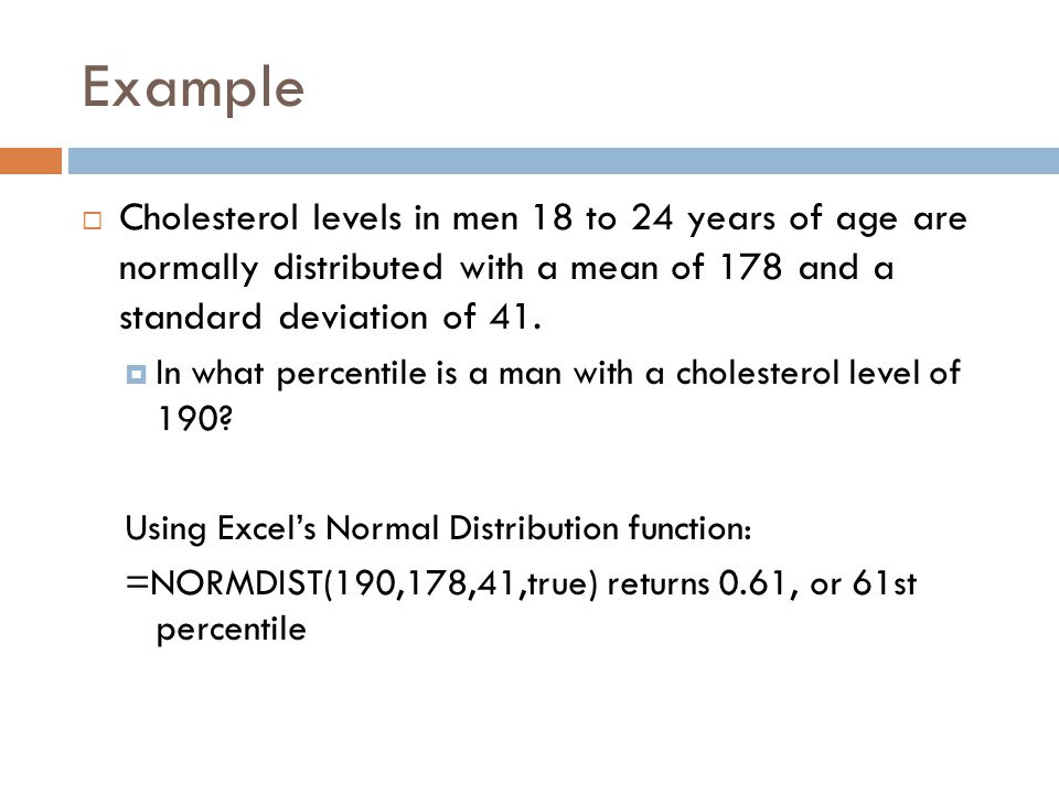 Example Cholesterol levels in men 18 to 24 years of age are normally distributed with a mean of 178 and a standard deviation of 41.