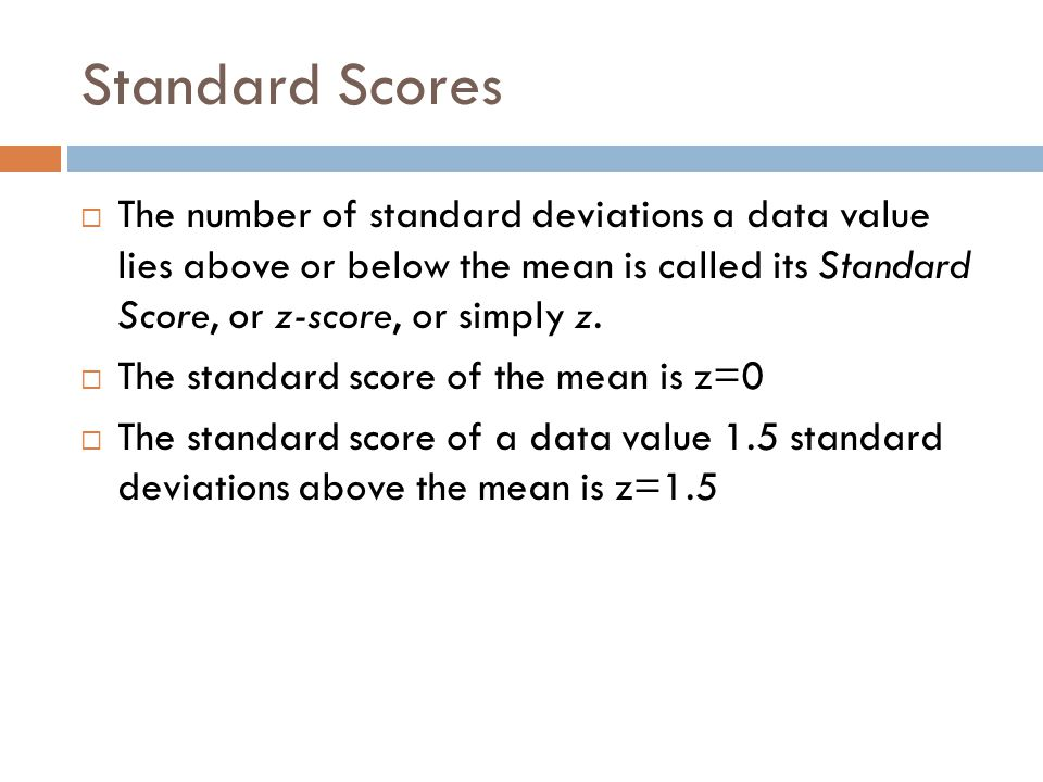 Standard Scores The number of standard deviations a data value lies above or below the mean is called its Standard Score, or z-score, or simply z.