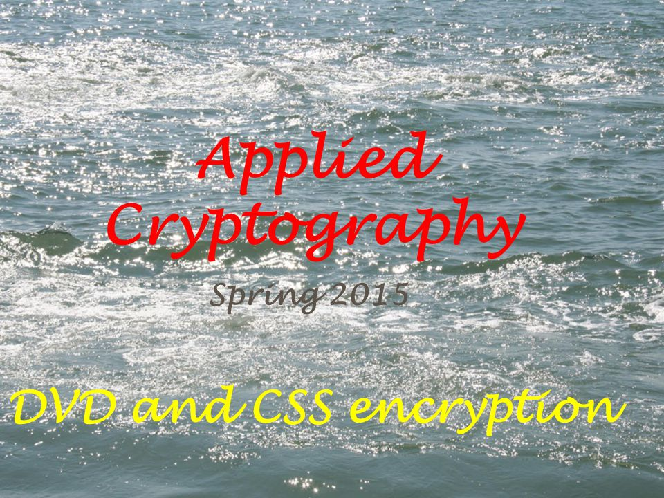 Applied Cryptography Spring 2015 DVD and CSS encryption