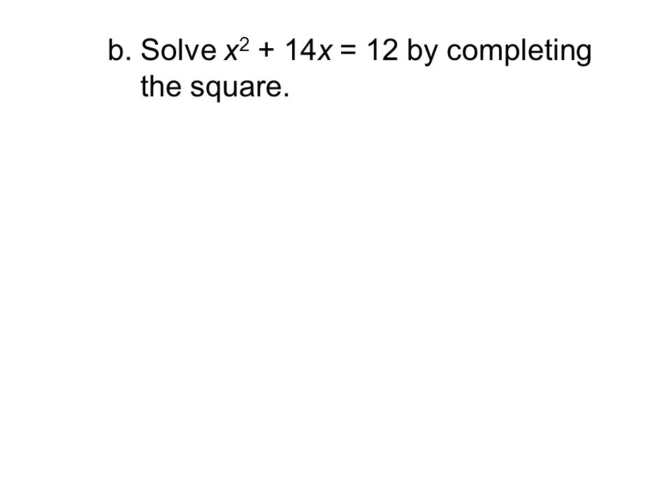 b. Solve x2 + 14x = 12 by completing the square.