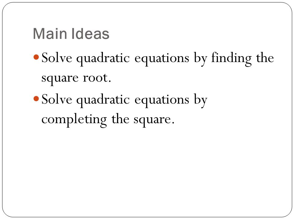 Main Ideas Solve quadratic equations by finding the square root.