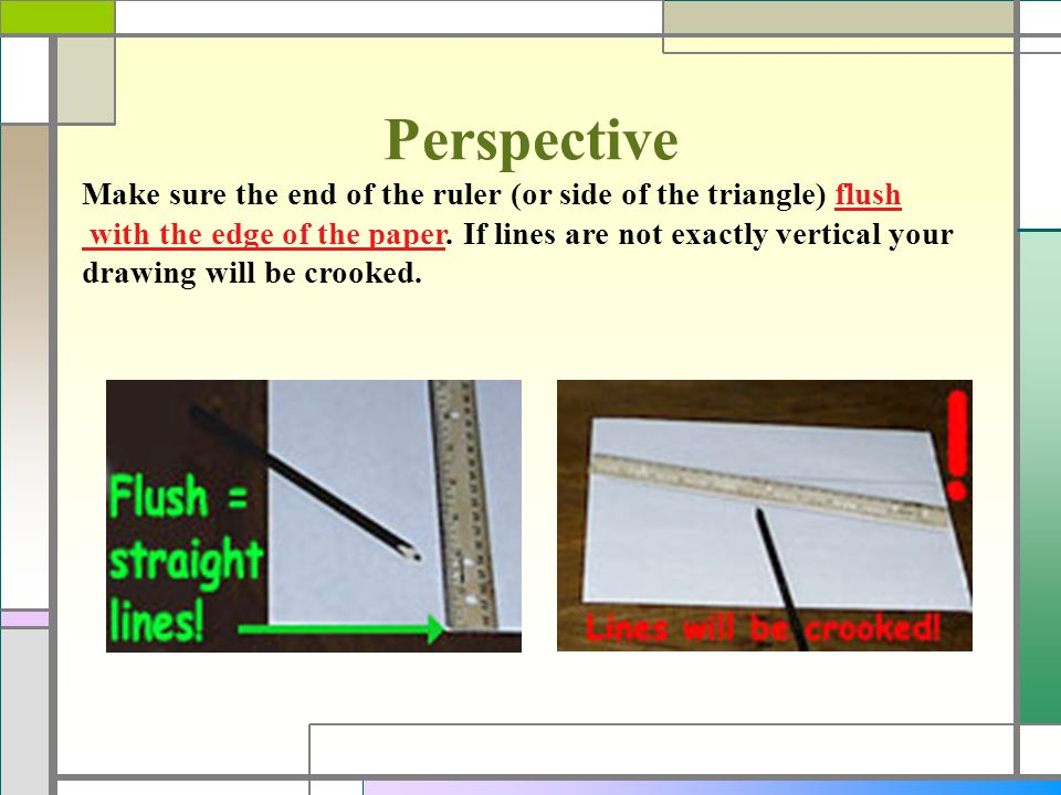 Perspective Make sure the end of the ruler (or side of the triangle) flush. with the edge of the paper. If lines are not exactly vertical your.