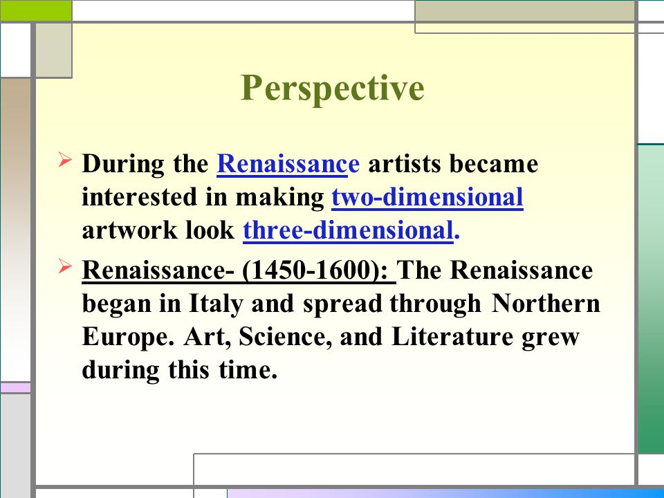 Perspective During the Renaissance artists became interested in making two-dimensional artwork look three-dimensional.