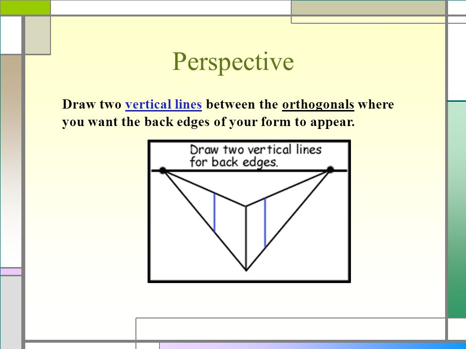 Perspective Draw two vertical lines between the orthogonals where