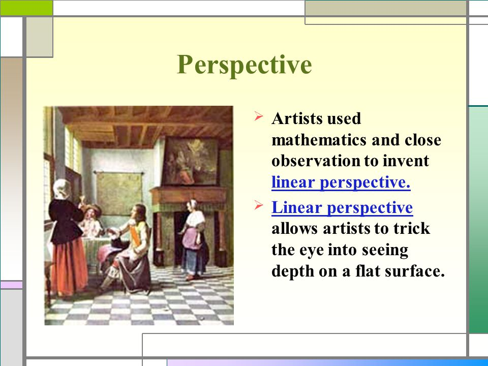 Perspective Artists used mathematics and close observation to invent linear perspective.