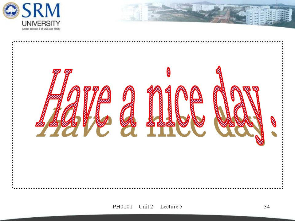 Have a nice day. PH0101 Unit 2 Lecture 5