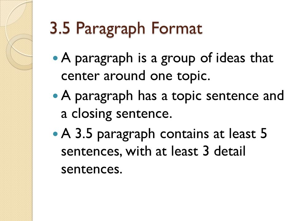 3.5 Paragraph Format A paragraph is a group of ideas that center around one topic. A paragraph has a topic sentence and a closing sentence.