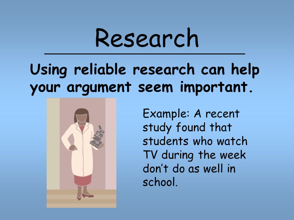 Research Using reliable research can help your argument seem important.