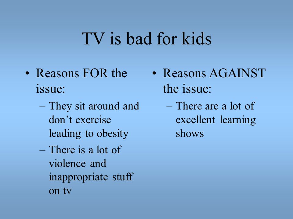 TV is bad for kids Reasons FOR the issue: Reasons AGAINST the issue: