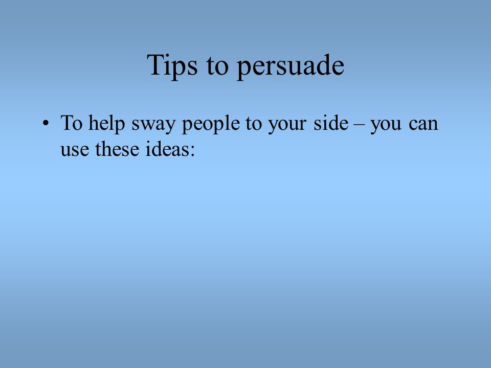 Tips to persuade To help sway people to your side – you can use these ideas: