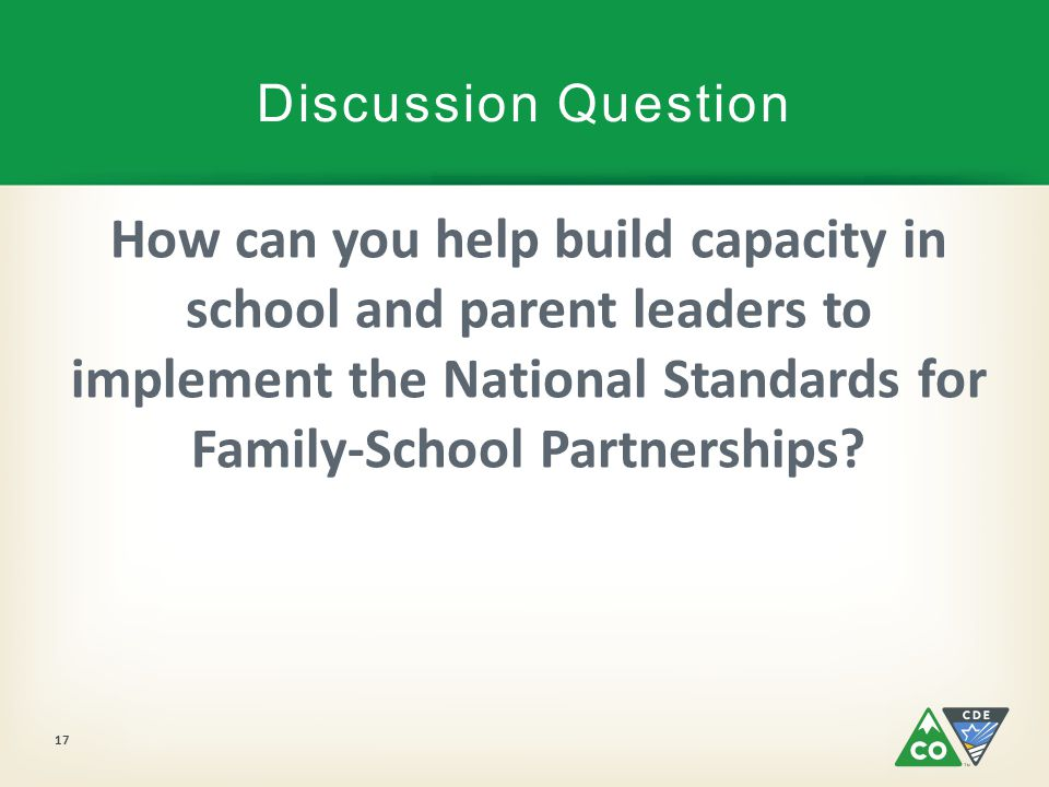 Discussion Question How can you help build capacity in school and parent leaders to implement the National Standards for Family-School Partnerships