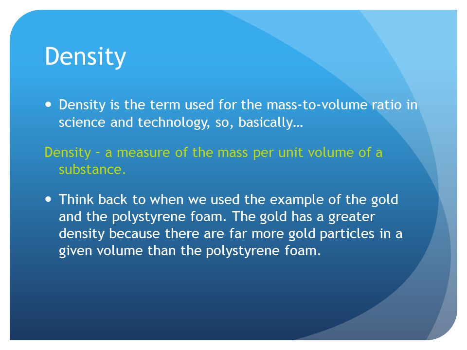 Density Density is the term used for the mass-to-volume ratio in science and technology, so, basically…