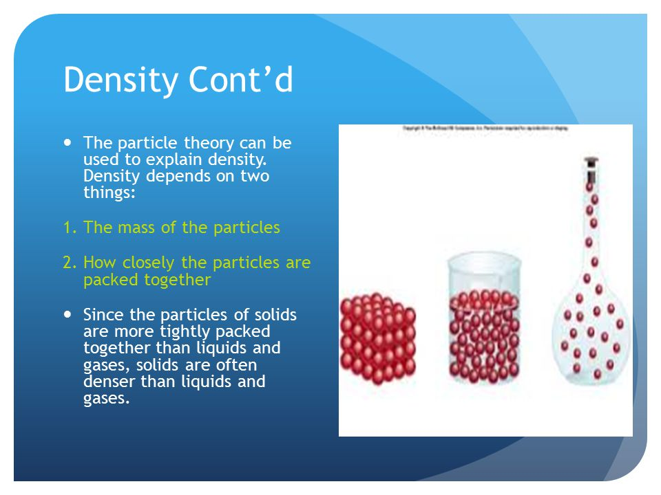 Density Cont'd The particle theory can be used to explain density. Density depends on two things: