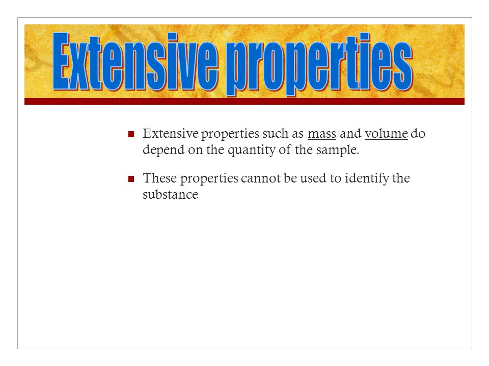 Extensive properties Extensive properties such as mass and volume do depend on the quantity of the sample.