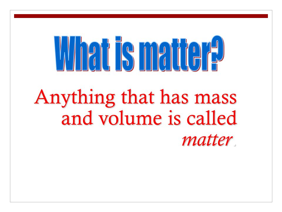 Anything that has mass and volume is called matter.