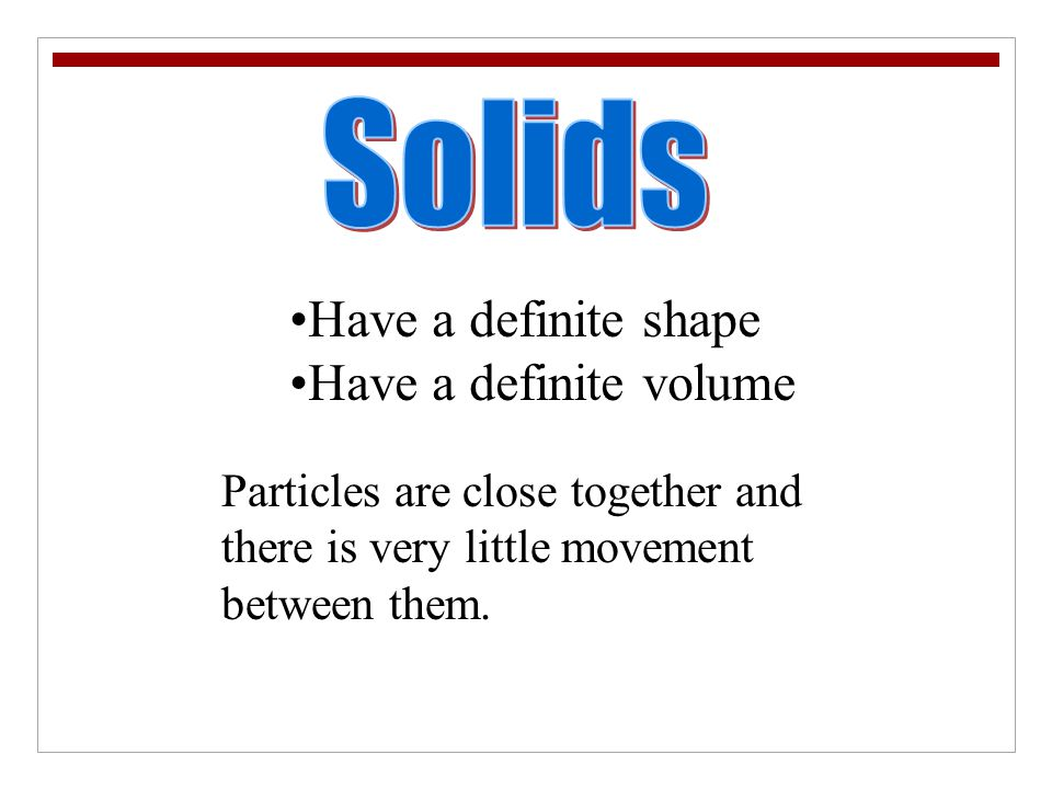 Solids Have a definite shape Have a definite volume