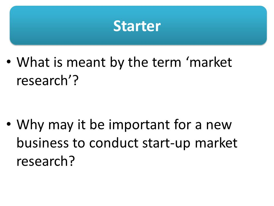 Starter What is meant by the term 'market research'