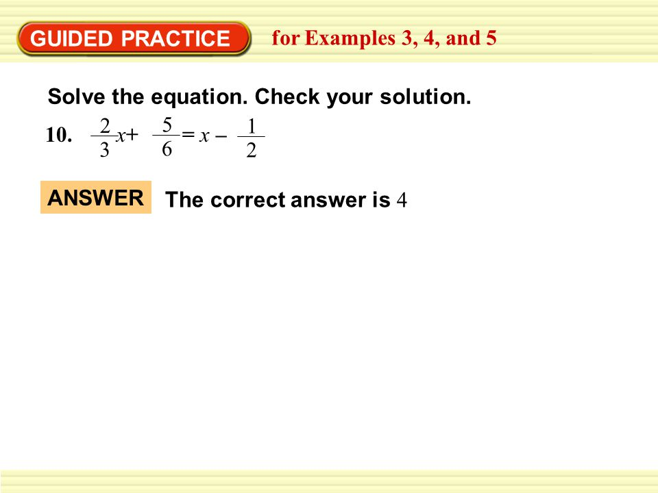 GUIDED PRACTICE for Examples 3, 4, and 5. Solve the equation. Check your solution. 10. x+ = x –