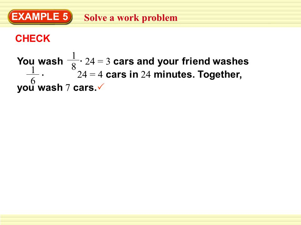 EXAMPLE 5 Solve a work problem. CHECK. You wash 24 = 3 cars and your friend washes 24 = 4 cars in 24 minutes. Together, you wash 7 cars.