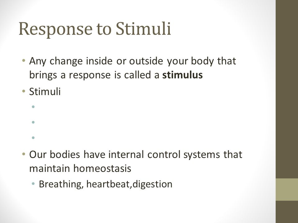 Response to Stimuli Any change inside or outside your body that brings a response is called a stimulus.