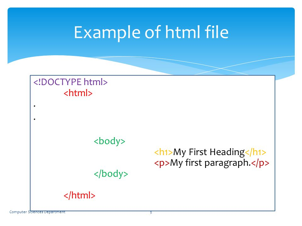 Example of html file <!DOCTYPE html> <html> . . <body> <h1>My First Heading</h1> <p>My first paragraph.</p> </body> </html>