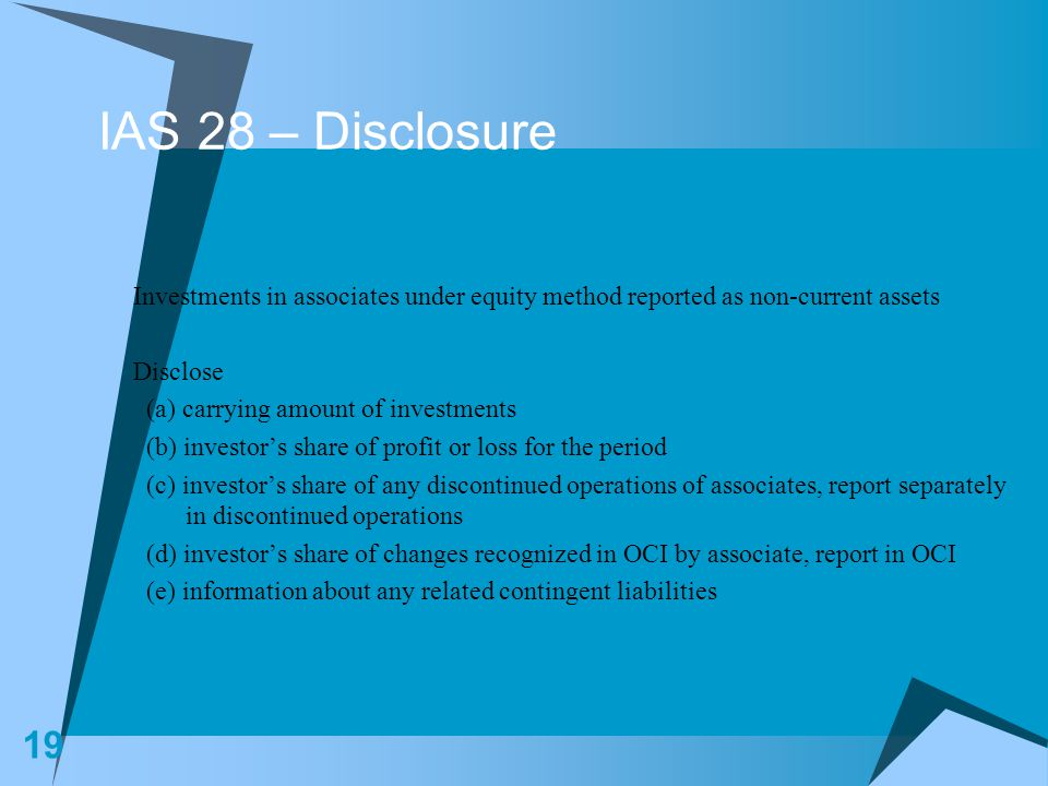 IAS 28 – Disclosure Investments in associates under equity method reported as non-current assets. Disclose.