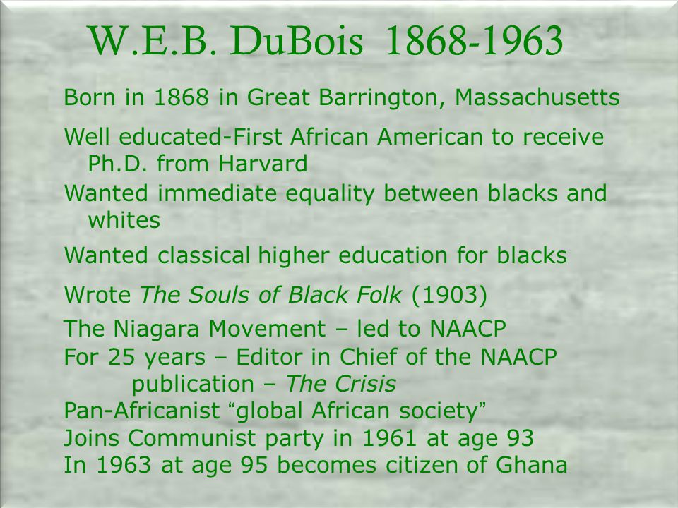 W.E.B. DuBois Born in 1868 in Great Barrington, Massachusetts. Well educated-First African American to receive.
