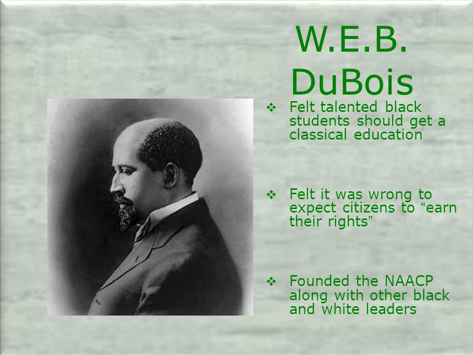 W.E.B. DuBois Felt talented black students should get a classical education. Felt it was wrong to expect citizens to earn their rights