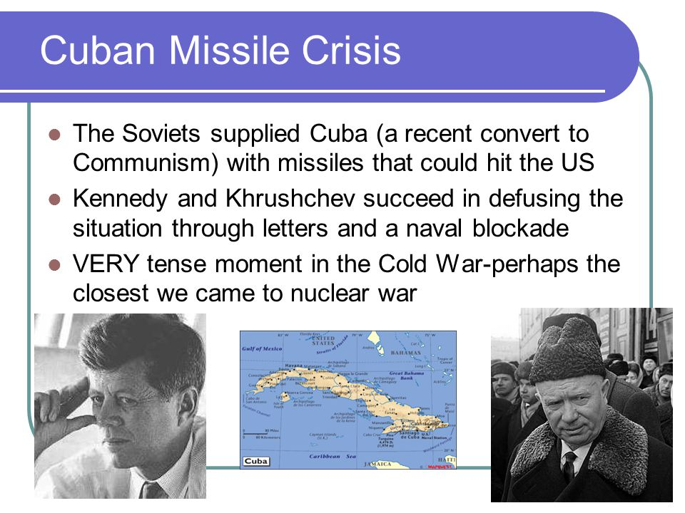 Cuban Missile Crisis The Soviets supplied Cuba (a recent convert to Communism) with missiles that could hit the US.