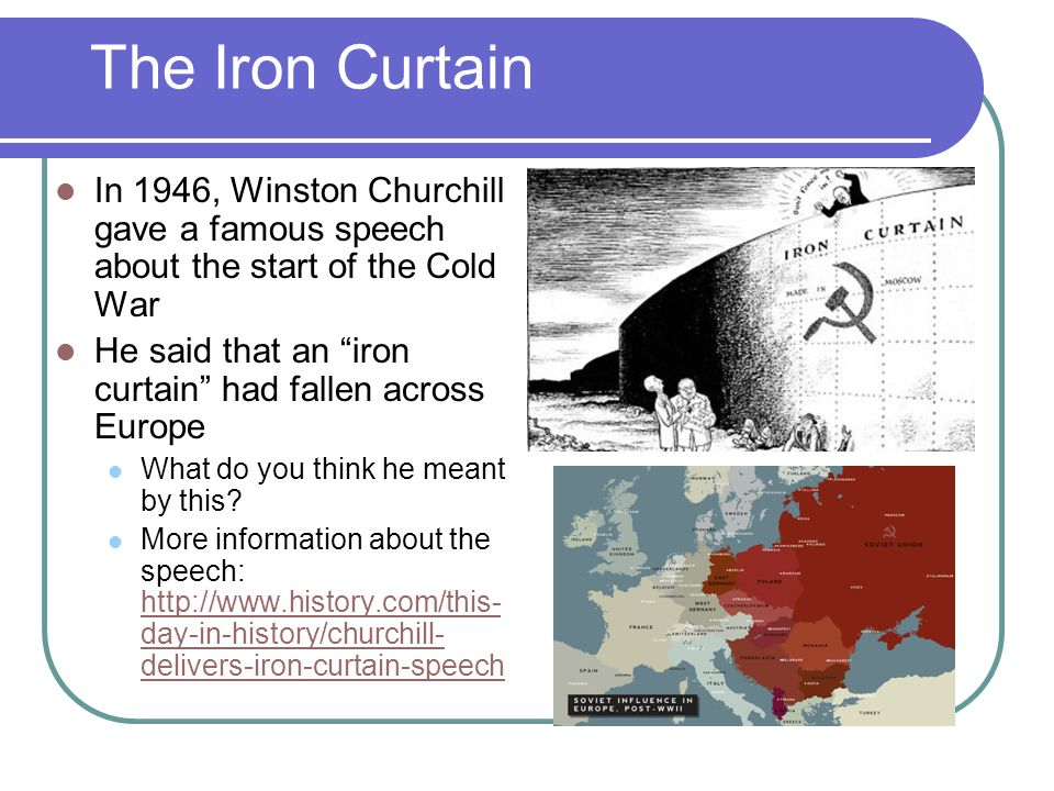The Iron Curtain In 1946, Winston Churchill gave a famous speech about the start of the Cold War.