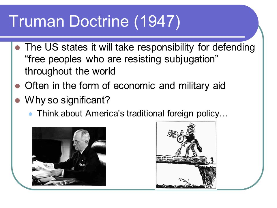 Truman Doctrine (1947) The US states it will take responsibility for defending free peoples who are resisting subjugation throughout the world.