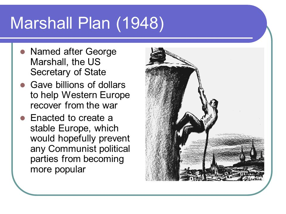 Marshall Plan (1948) Named after George Marshall, the US Secretary of State. Gave billions of dollars to help Western Europe recover from the war.