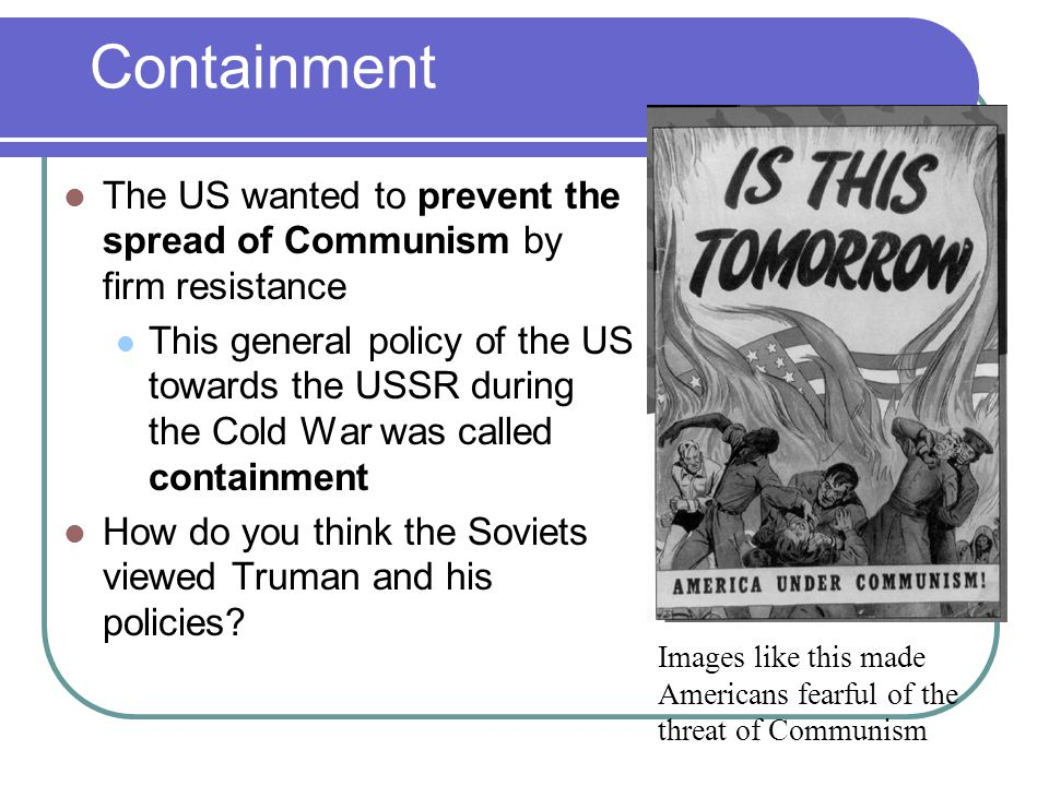 Containment The US wanted to prevent the spread of Communism by firm resistance.