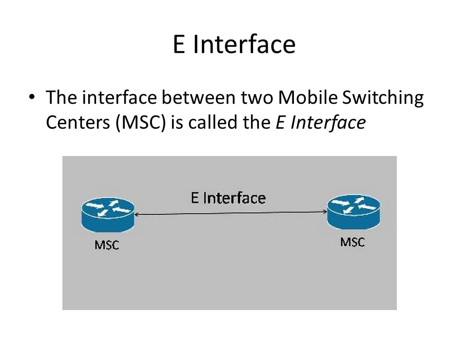 E Interface The interface between two Mobile Switching Centers (MSC) is called the E Interface