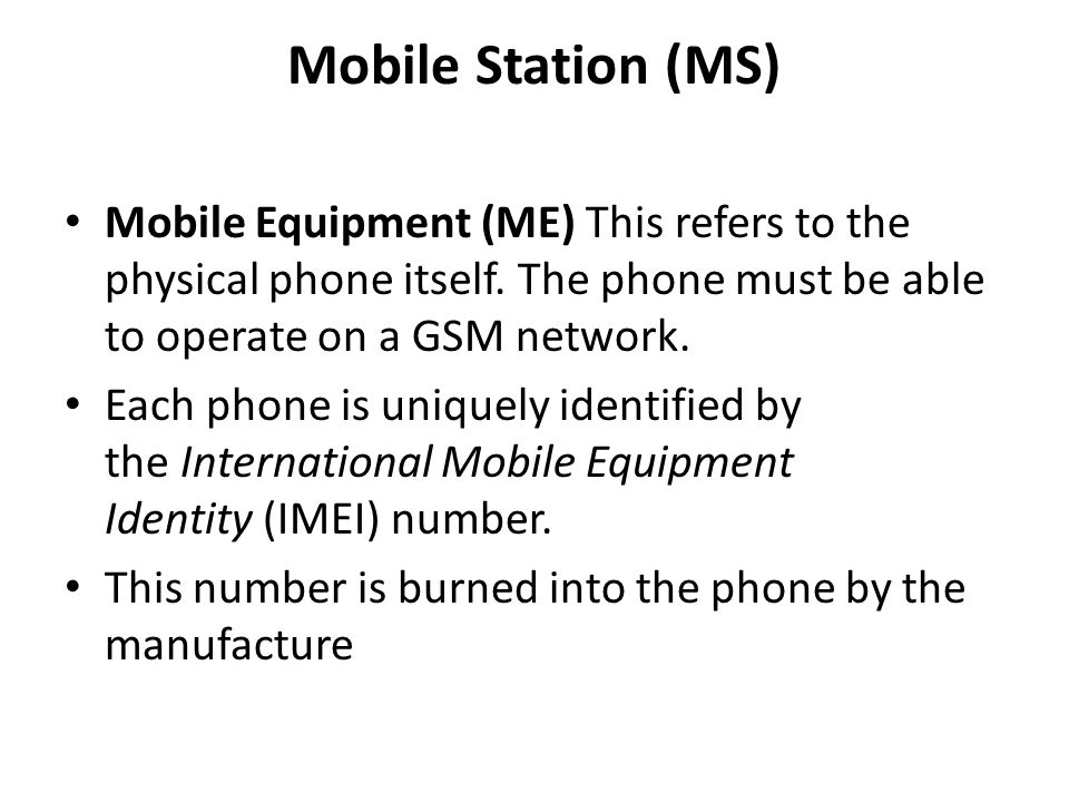 Mobile Station (MS) Mobile Equipment (ME) This refers to the physical phone itself. The phone must be able to operate on a GSM network.