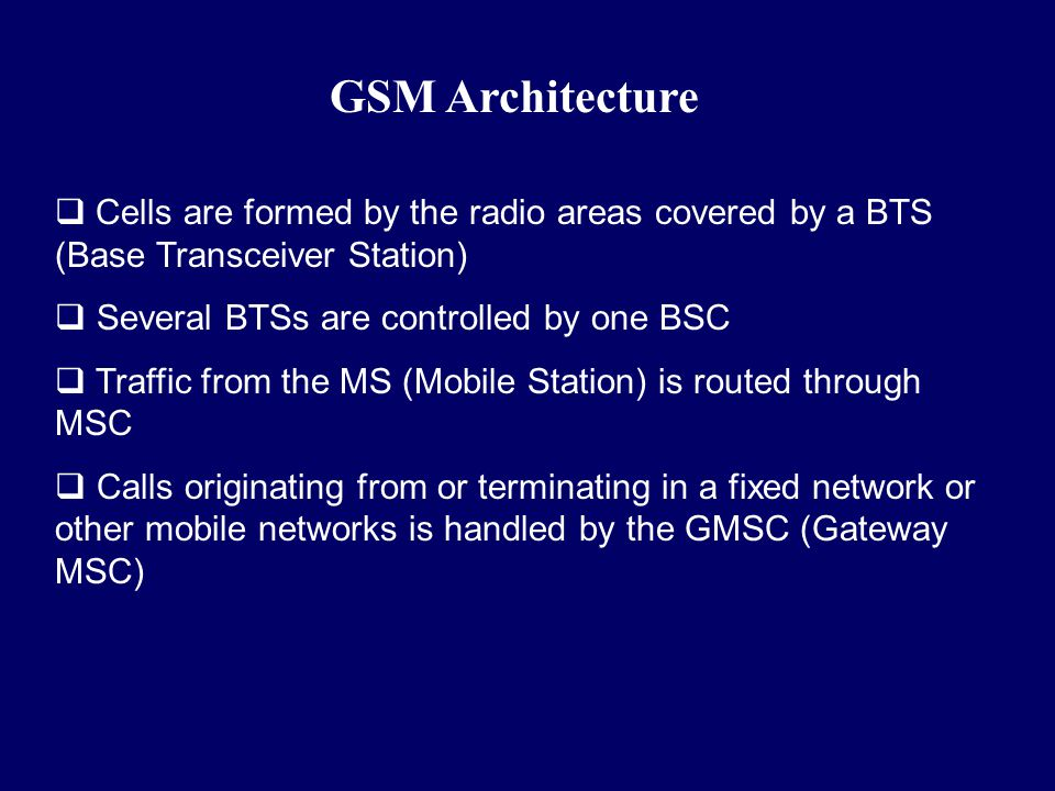 GSM Architecture Cells are formed by the radio areas covered by a BTS (Base Transceiver Station) Several BTSs are controlled by one BSC.