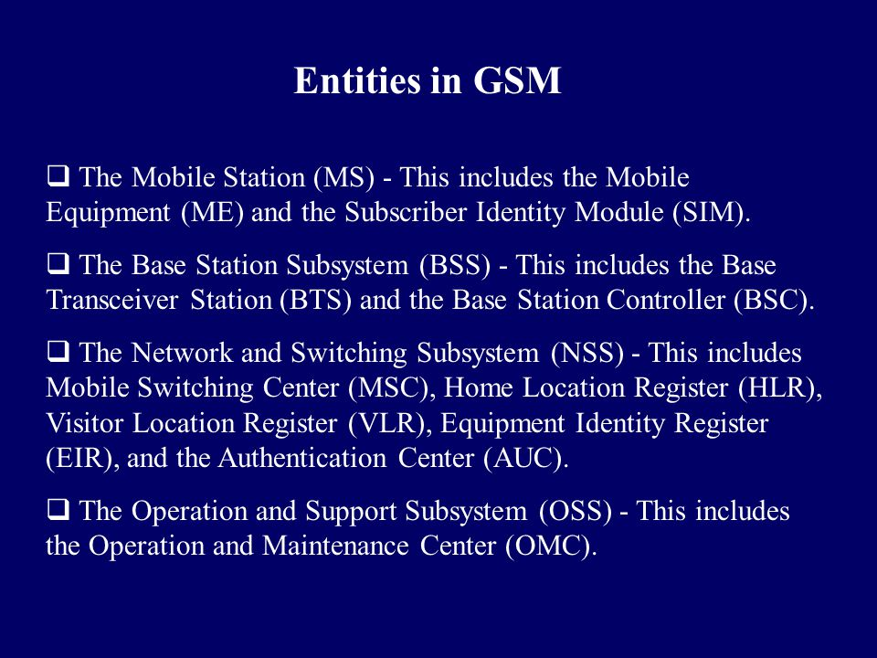 Entities in GSM The Mobile Station (MS) - This includes the Mobile Equipment (ME) and the Subscriber Identity Module (SIM).