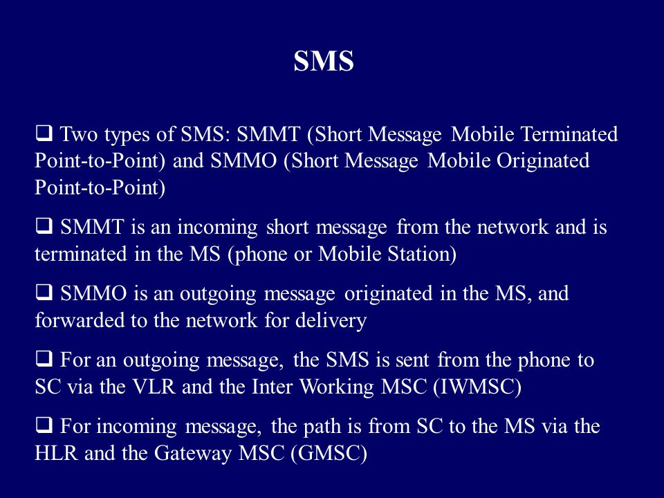 SMS Two types of SMS: SMMT (Short Message Mobile Terminated Point-to-Point) and SMMO (Short Message Mobile Originated Point-to-Point)