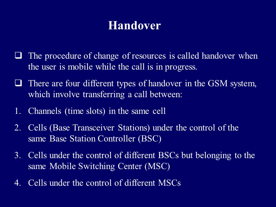 Handover The procedure of change of resources is called handover when the user is mobile while the call is in progress.