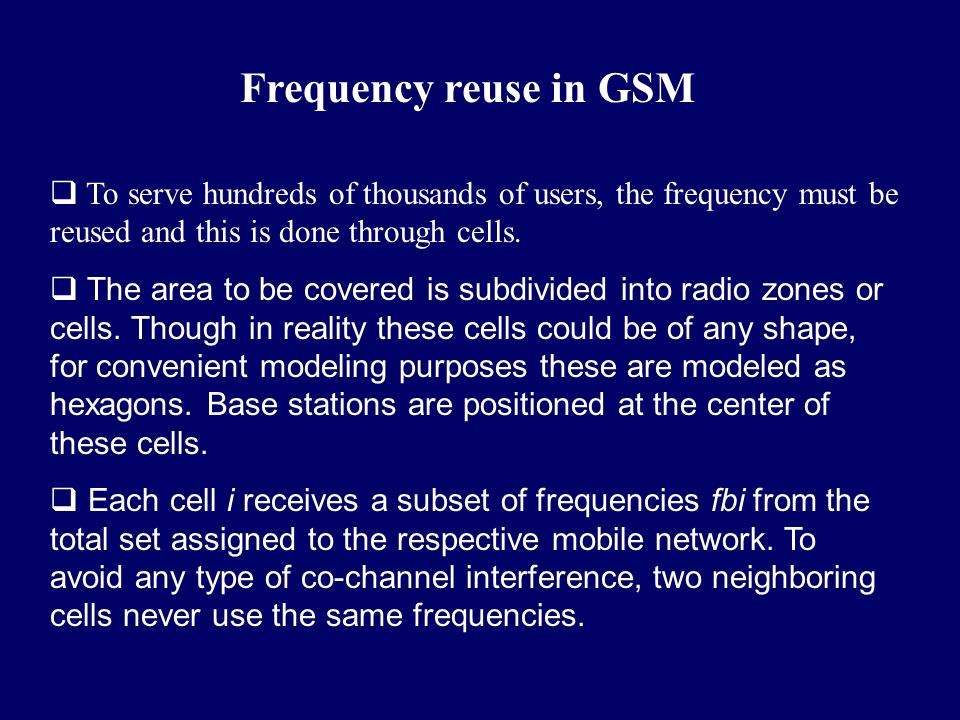 Frequency reuse in GSM To serve hundreds of thousands of users, the frequency must be reused and this is done through cells.