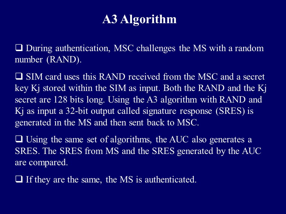 A3 Algorithm During authentication, MSC challenges the MS with a random number (RAND).
