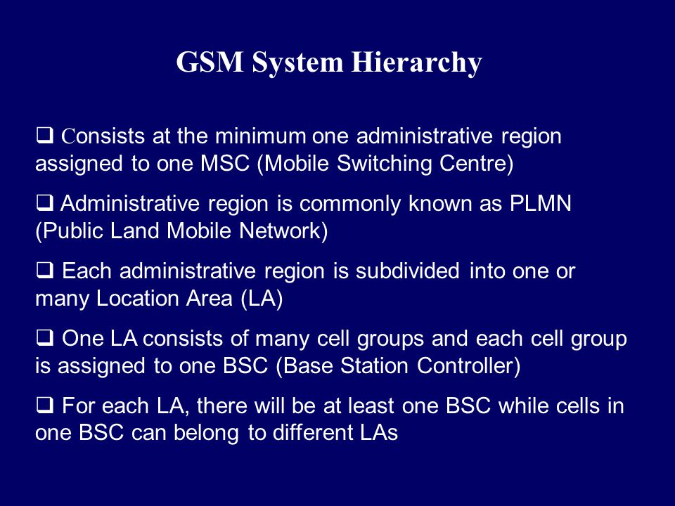 GSM System Hierarchy Consists at the minimum one administrative region assigned to one MSC (Mobile Switching Centre)