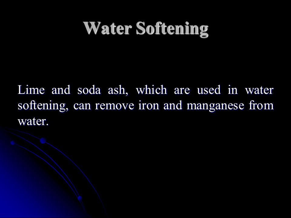 Water Softening Lime and soda ash, which are used in water softening, can remove iron and manganese from water.
