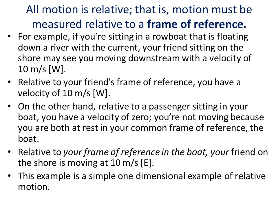 All motion is relative; that is, motion must be measured relative to a frame of reference.