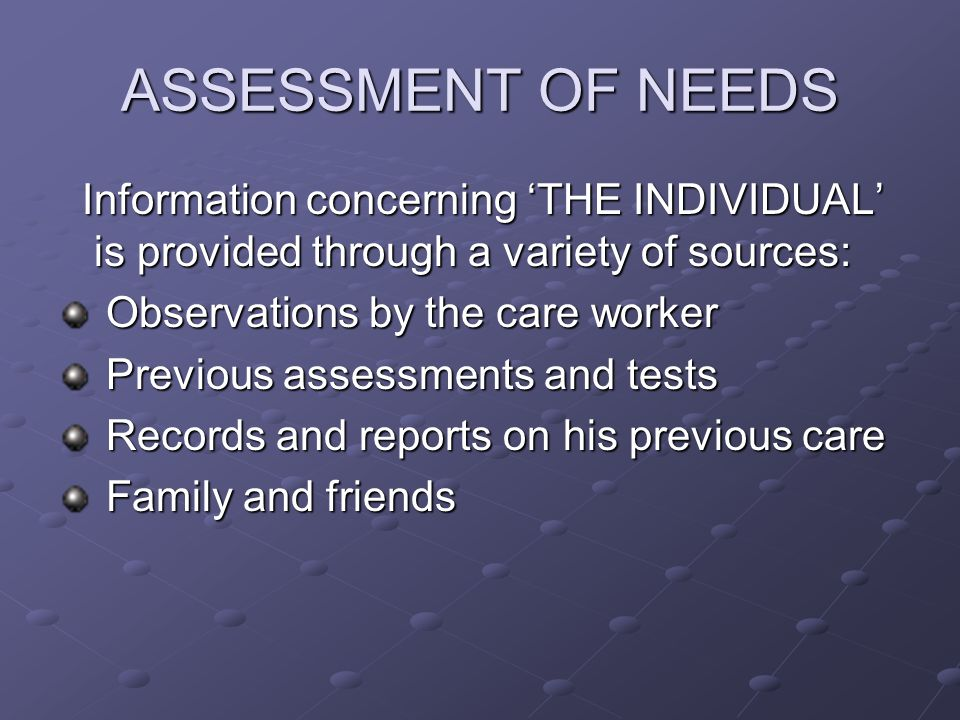 ASSESSMENT OF NEEDS Information concerning 'THE INDIVIDUAL' is provided through a variety of sources: