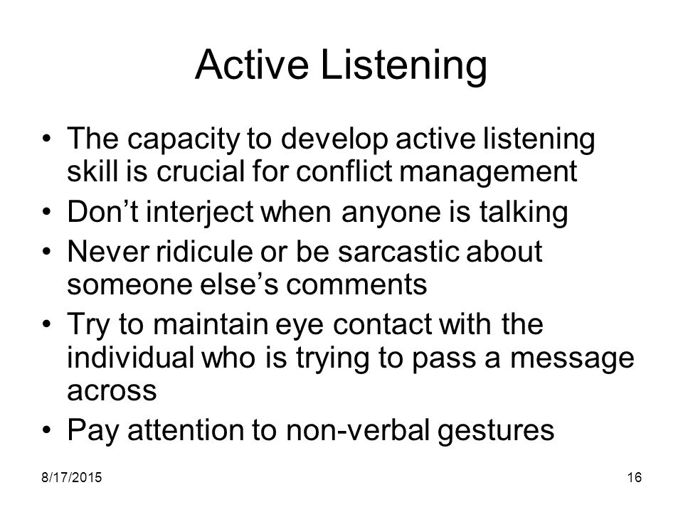 Active Listening The capacity to develop active listening skill is crucial for conflict management.