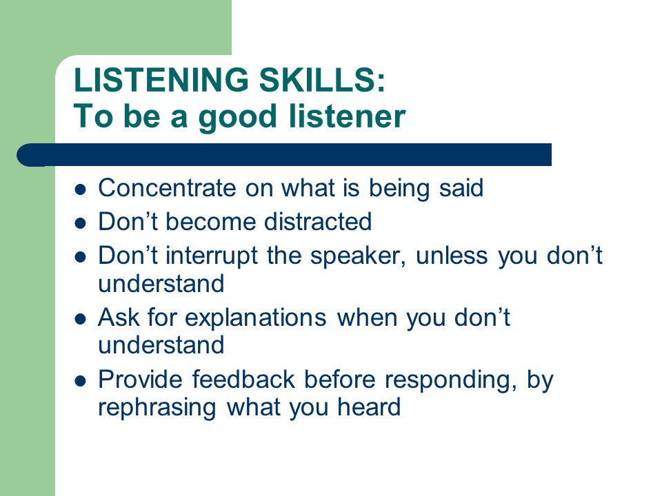 LISTENING SKILLS: To be a good listener