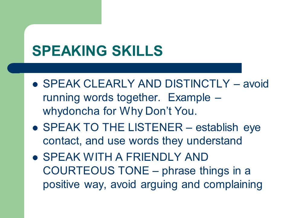 SPEAKING SKILLS SPEAK CLEARLY AND DISTINCTLY – avoid running words together. Example – whydoncha for Why Don't You.