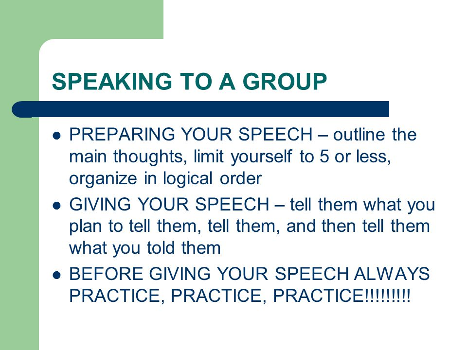 SPEAKING TO A GROUP PREPARING YOUR SPEECH – outline the main thoughts, limit yourself to 5 or less, organize in logical order.