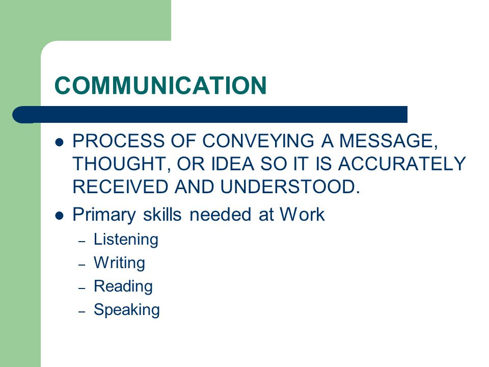 COMMUNICATION PROCESS OF CONVEYING A MESSAGE, THOUGHT, OR IDEA SO IT IS ACCURATELY RECEIVED AND UNDERSTOOD.